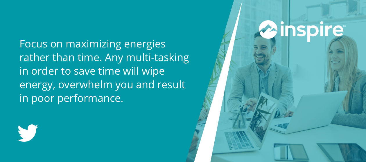 Focus on maximizing energies rather than time. Any multi-tasking in order to save time will wipe energy, overwhelm you and result in poor performance.