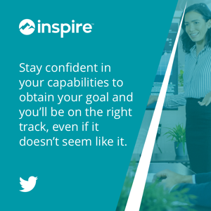 Stay confident in your capabilities to obtain your goal and you'll be on the right track, even if it doesn't seem like it.